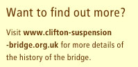 Want to find out more? Visit www.clifton-suspension-bridge.org.uk for more details of the history of the bridge.